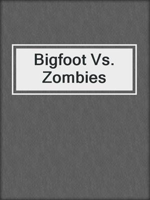 cover image of Bigfoot Vs. Zombies
