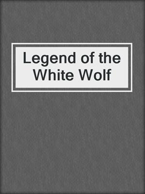 cover image of Legend of the White Wolf