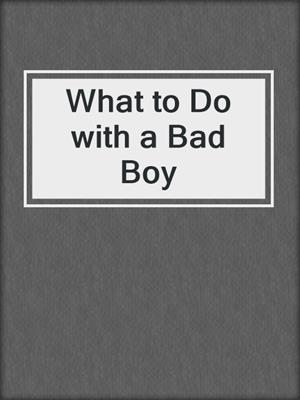 cover image of What to Do with a Bad Boy
